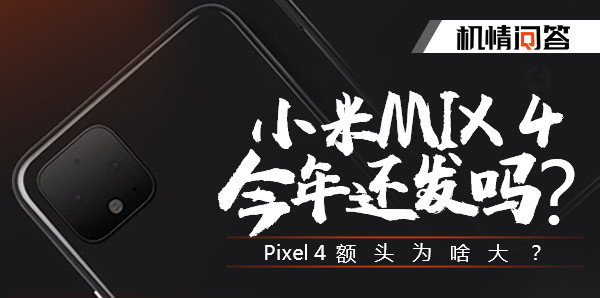 机情问答:小米MIX 4今年还发吗?Pixel 4额头为啥大?